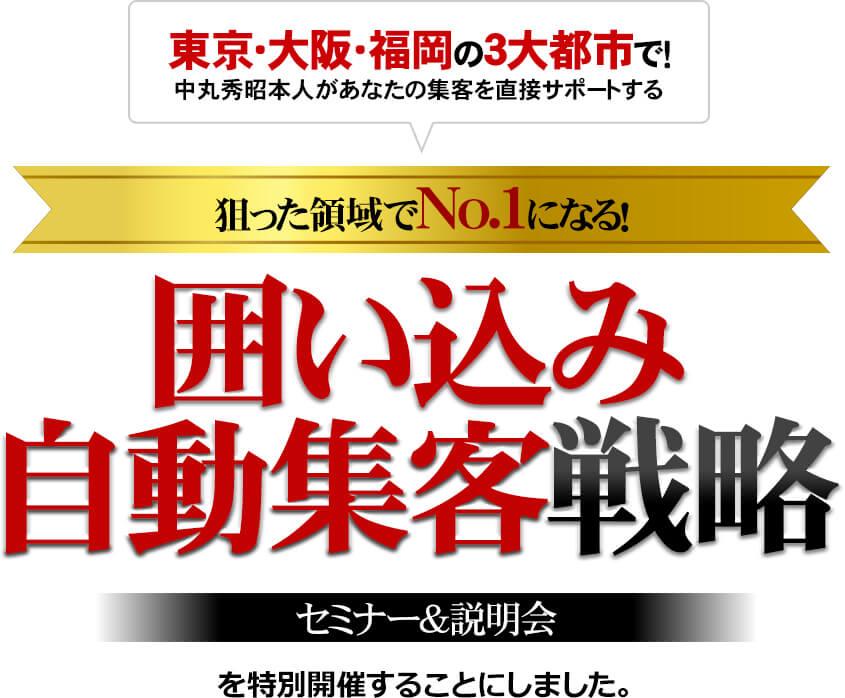東京・大阪・福岡の3大都市で!中丸秀昭本人があなたの集客を直接サポートする 狙った領域でNo.1になる!囲い込み自動集客戦略 セミナー&説明会を特別開催することにしました。